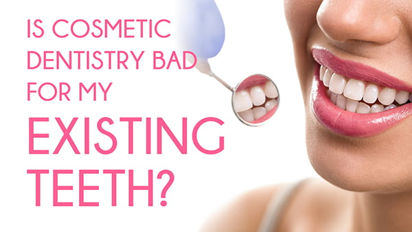 Is Cosmetic Dentistry Bad For My Existing Teeth?